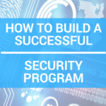 How to Build a Successful Security Program- 4 Things You Should Consider