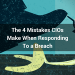 The 4 Mistakes CIOs Make When Responding To a Breach